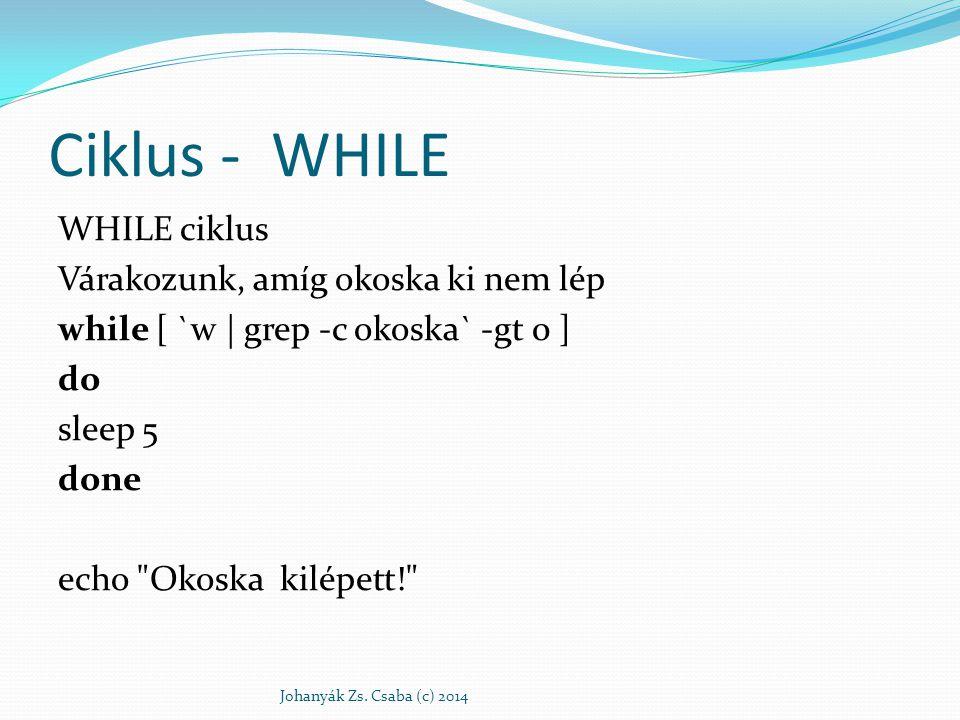 Ciklus - WHILE WHILE ciklus Várakozunk, amíg okoska ki nem lép while [ `w | grep -c okoska` -gt 0 ] do sleep 5 done echo Okoska kilépett!